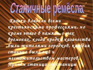Казаки владели всеми крестьянскими профессиями, но кроме этого в память о те