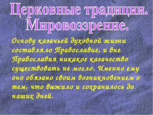 Основу казачьей духовной жизни составляло Православие, и вне Православия ник
