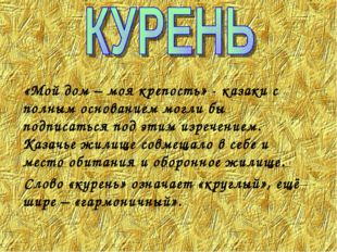 «Мой дом – моя крепость» - казаки с полным основанием могли бы подписаться п
