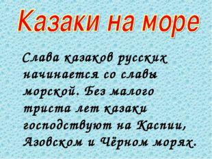 Слава казаков русских начинается со славы морской. Без малого триста лет каз