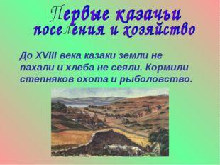 До XVIII века казаки земли не пахали и хлеба не сеяли. Кормили степняков охо