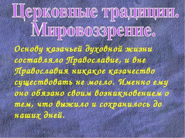 Основу казачьей духовной жизни составляло Православие, и вне Православия ник...