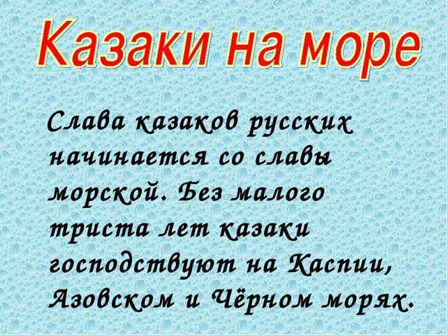 Слава казаков русских начинается со славы морской. Без малого триста лет каз...