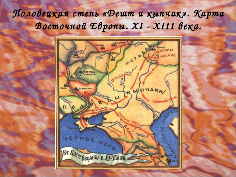 Половецкая степь «Дешт и кыпчак». Карта Восточной Европы. XI - XIII века.
