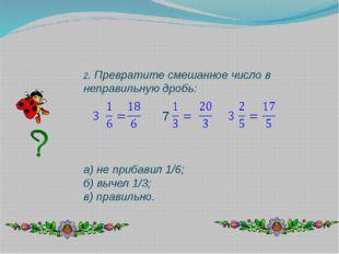 2. Превратите смешанное число в неправильную дробь: а) не прибавил 1/6; б) вы