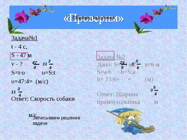 Задача№1 t - 4 с, S - 47 м v - ? S=t·υ υ=S:t υ=47:4= (м/с) Ответ: Скорость со...