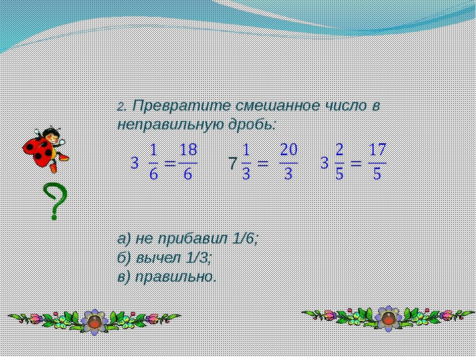 2. Превратите смешанное число в неправильную дробь: а) не прибавил 1/6; б) вы...