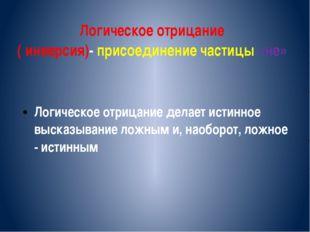 Логическое отрицание ( инверсия)- присоединение частицы «не» Логическое отриц