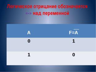 Логическое отрицание обозначается «-» над переменной A __ F=A 0 1 1 0