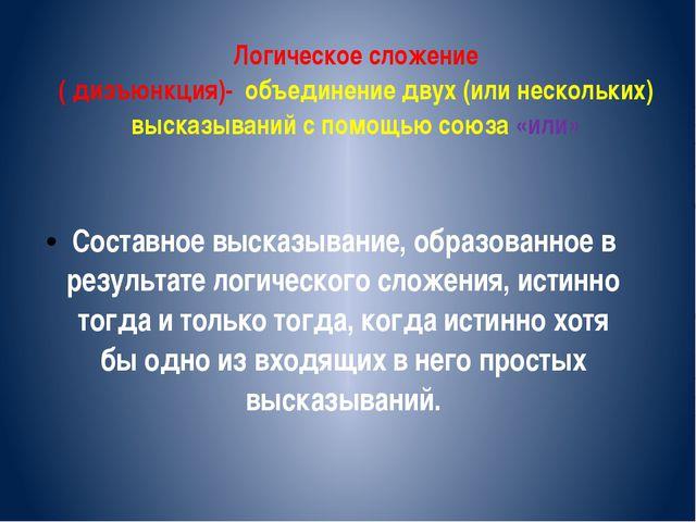 Логическое сложение ( дизъюнкция)- объединение двух (или нескольких) высказыв...