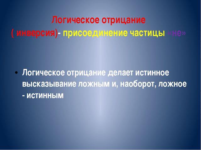 Логическое отрицание ( инверсия)- присоединение частицы «не» Логическое отриц...