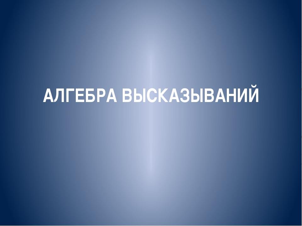 АЛГЕБРА ВЫСКАЗЫВАНИЙ