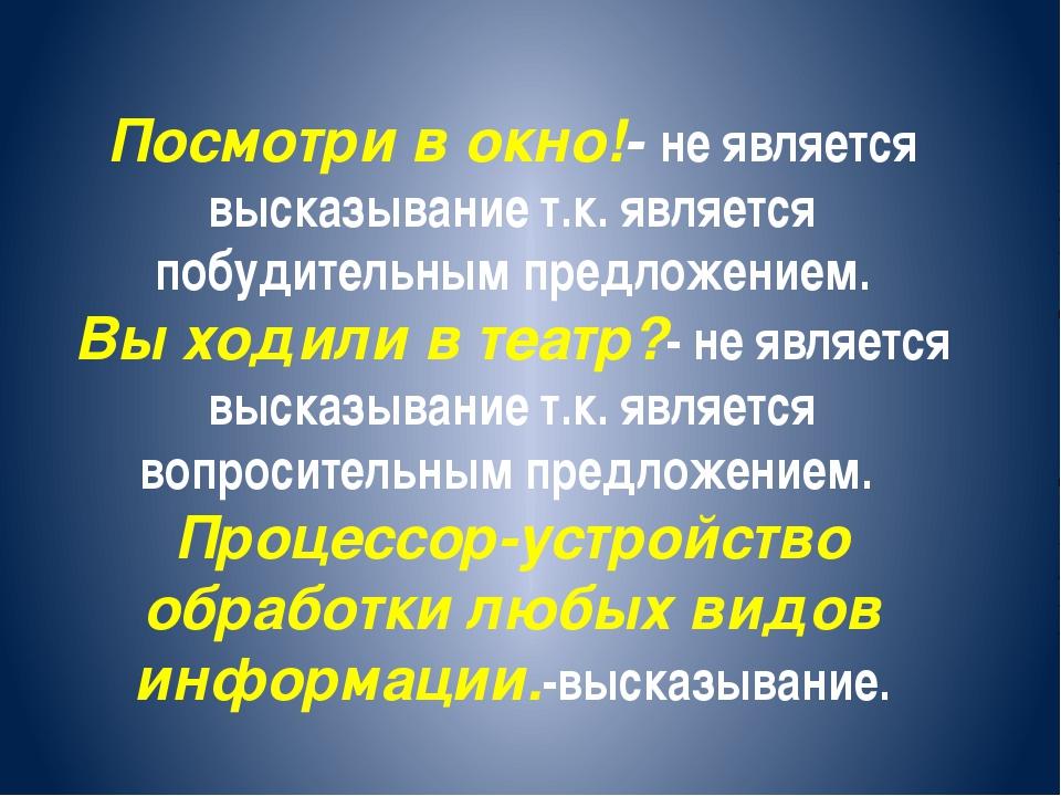 Посмотри в окно!- не является высказывание т.к. является побудительным предл...