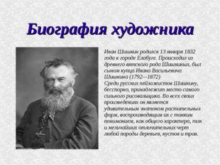 Биография художника Иван Шишкин родился 13 января 1832 года в городе Елабуге.