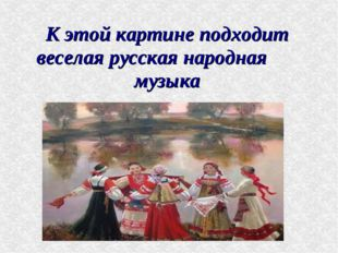 К этой картине подходит веселая русская народная музыка