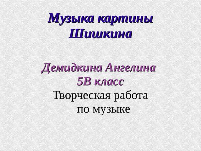 Музыка картины Шишкина Демидкина Ангелина 5В класс Творческая работа по музыке