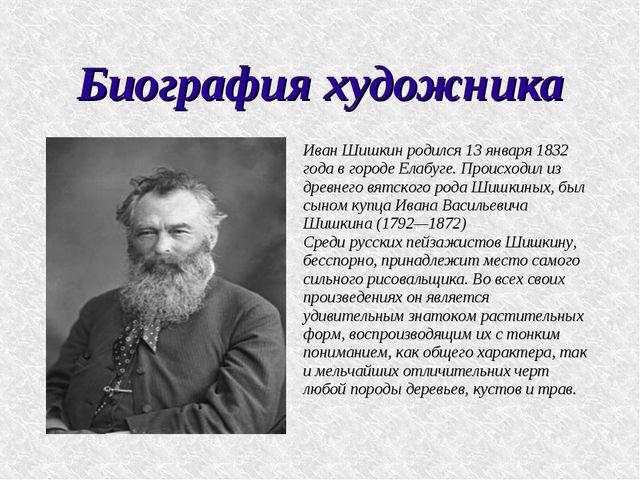 Биография художника Иван Шишкин родился 13 января 1832 года в городе Елабуге....