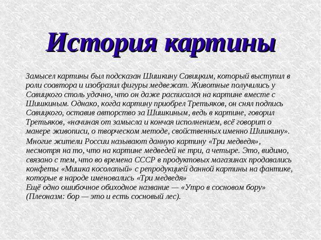 История картины Замысел картины был подсказан Шишкину Савицким, который высту...