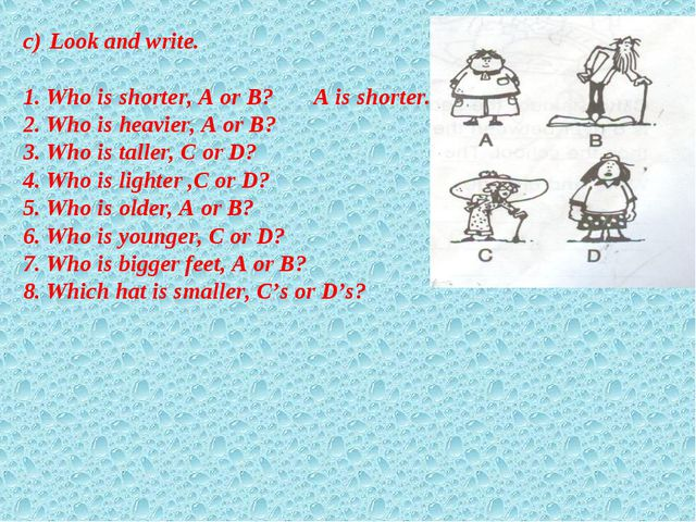 Look and write. 1. Who is shorter, A or B? A is shorter. 2. Who is heavier, A...