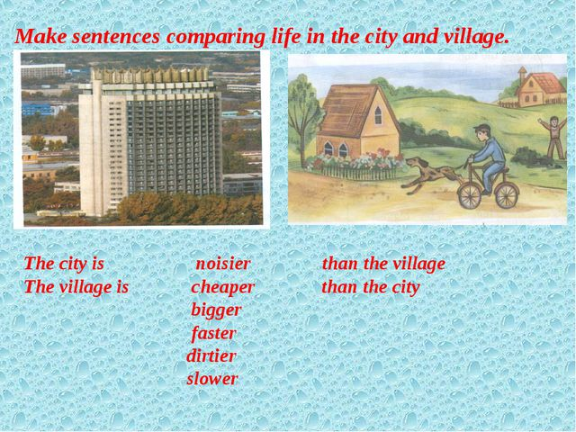 Make sentences comparing life in the city and village. The city is noisier th...