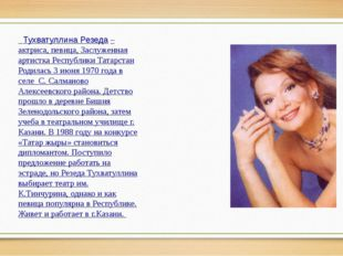 Тухватуллина Резеда– актриса, певица, Заслуженная артистка Республики Татар