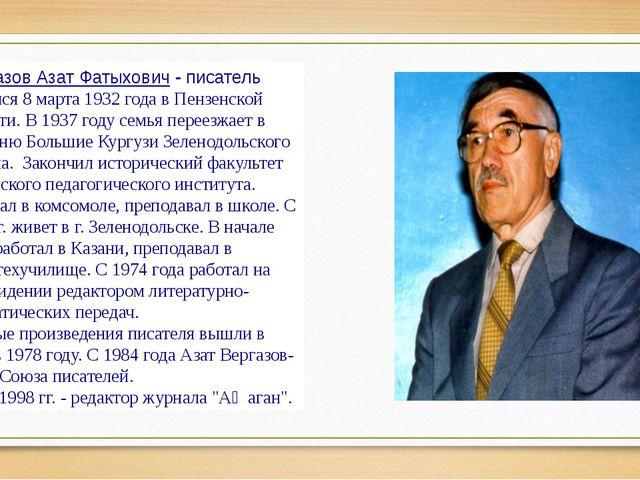 Вергазов Азат Фатыхович-писатель Родился 8 марта 1932 года в Пензенской обл...