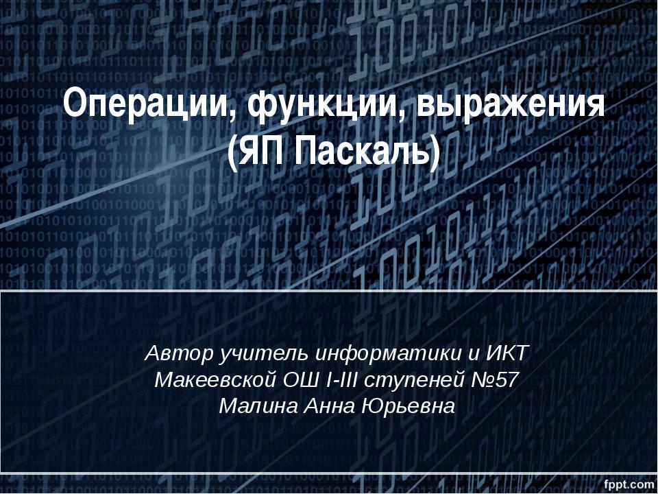 Операции, функции, выражения (ЯП Паскаль) Автор учитель информатики и ИКТ Мак...