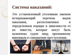 Система наказаний: Это установленный уголовным законом исчерпывающий перечень