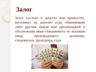 Залог Залог состоит в деньгах или ценностях, вносимых на депозит суда обвиняе