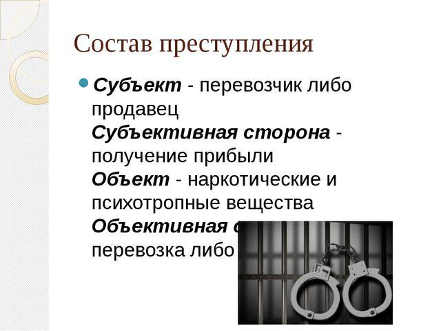 Состав преступления Субъект - перевозчик либо продавец Субъективная сторона -...