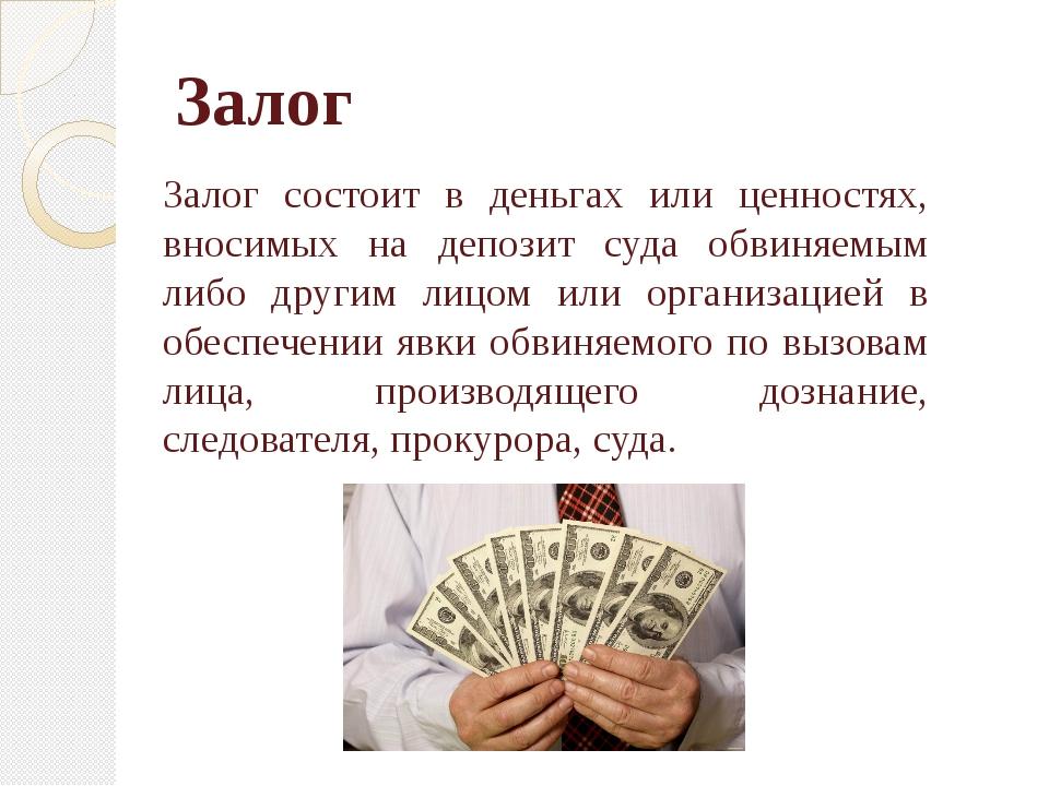 Залог Залог состоит в деньгах или ценностях, вносимых на депозит суда обвиняе...
