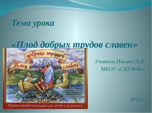 Тема урока «Плод добрых трудов славен» Учитель Ильина Л.Ф МБОУ «СШ №42» 2015г.