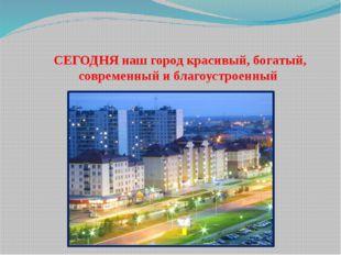 СЕГОДНЯ наш город красивый, богатый, современный и благоустроенный