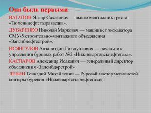 Они были первыми ВАГАПОВ Ядкар Сахапович — вышкомонтажник треста «Тюменьнефте