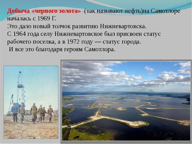 Добыча «черного золота» (так называют нефть)на Самотлоре началась с 1969 Г....
