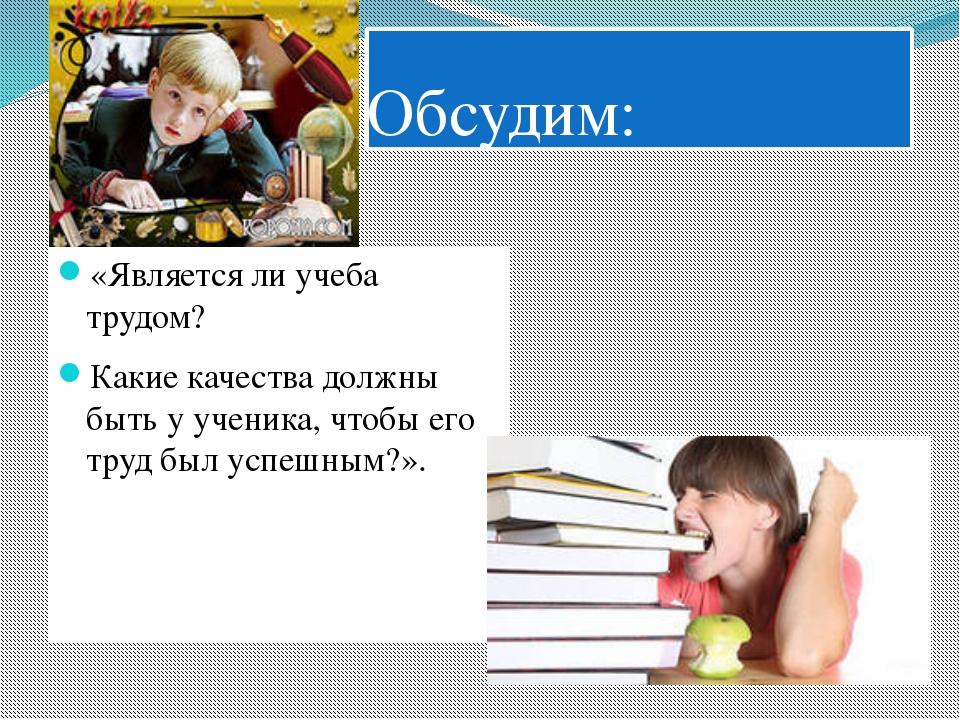 Обсудим: «Является ли учеба трудом? Какие качества должны быть у ученика, что...