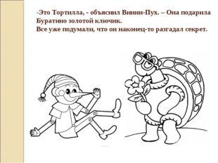 Это Тортилла, - объяснил Винни-Пух. – Она подарила Буратино золотой ключик. В