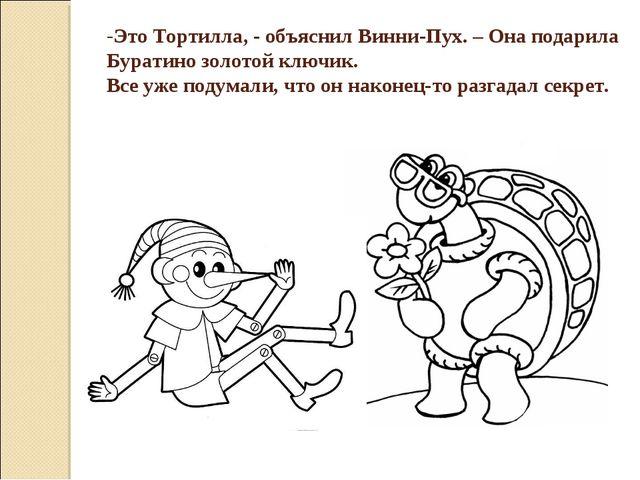 Это Тортилла, - объяснил Винни-Пух. – Она подарила Буратино золотой ключик. В...
