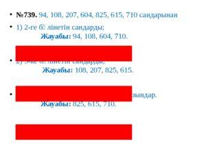 №739. 94, 108, 207, 604, 825, 615, 710 сандарынан 1) 2-ге бөлінетін сандарды;