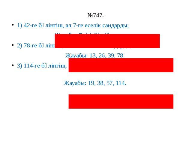 №747. 1) 42-ге бөлінгіш, ал 7-ге еселік сандарды; Жауабы: 7, 14, 21, 42. 2) 7...