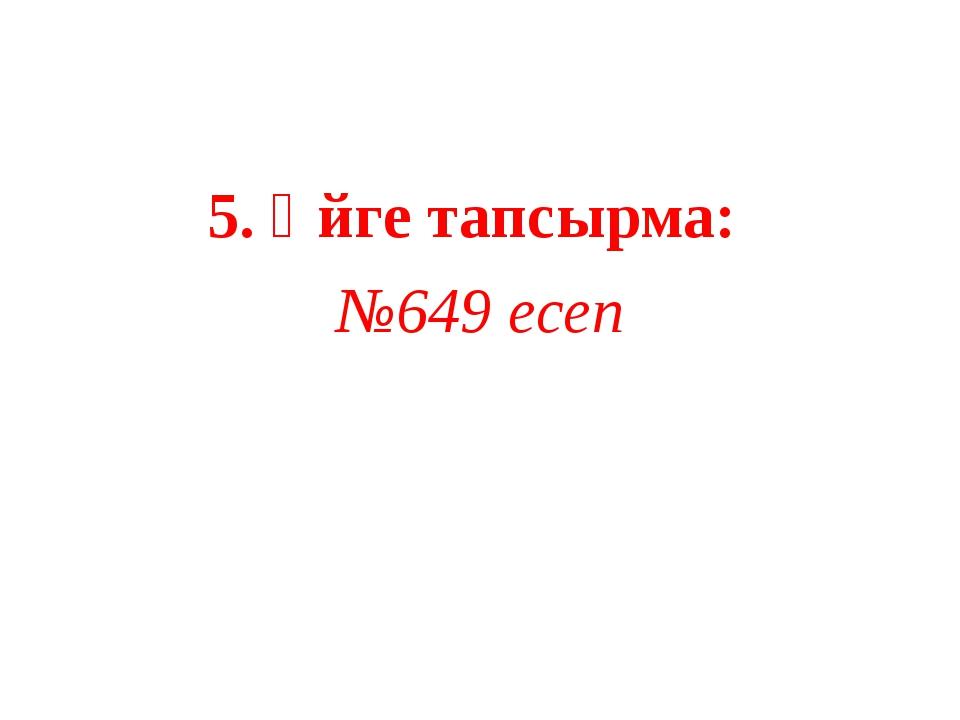 5. Үйге тапсырма: №649 есеп