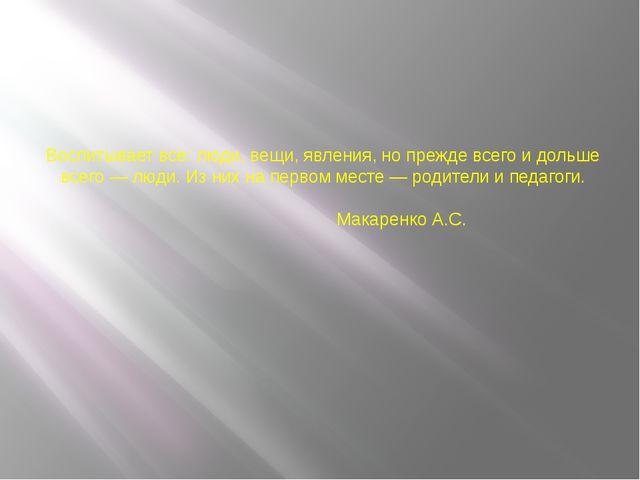 Воспитывает все: люди, вещи, явления, но прежде всего и дольше всего — люди....