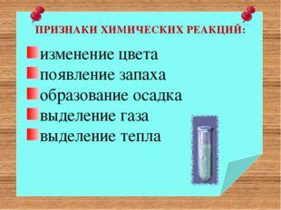 ПРИЗНАКИ ХИМИЧЕСКИХ РЕАКЦИЙ: изменение цвета появление запаха образование ос
