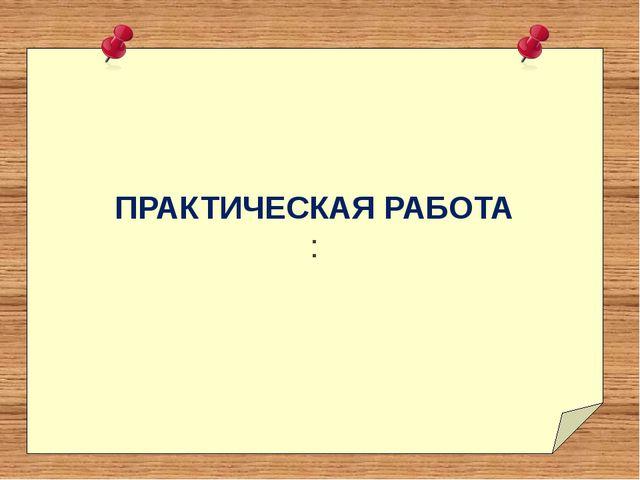 ПРАКТИЧЕСКАЯ РАБОТА :