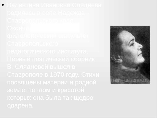 Валентина Ивановна Сляднева родилась в селе Надежда Ставропольского края. Око...
