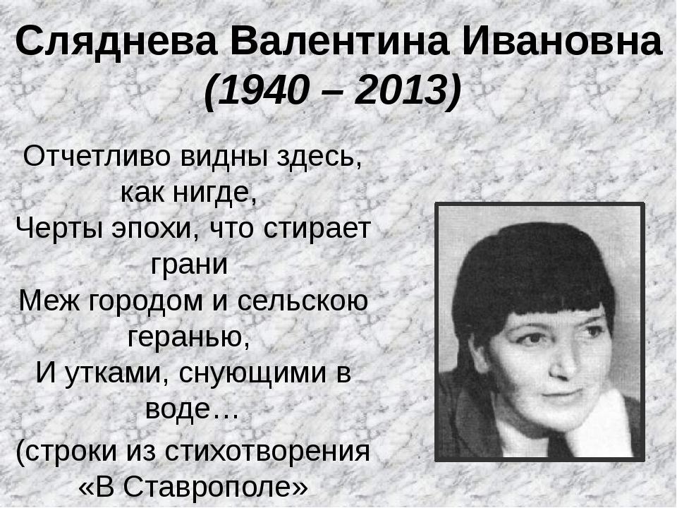 Сляднева Валентина Ивановна (1940 – 2013) Отчетливо видны здесь, как нигде,...