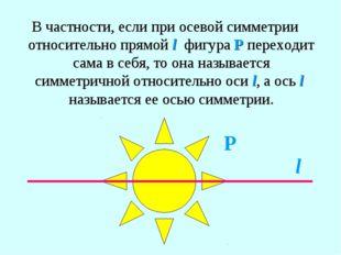 В частности, если при осевой симметрии относительно прямой l фигура Р переход