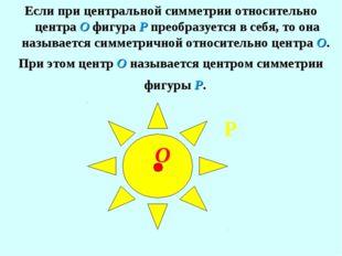 Если при центральной симметрии относительно центра О фигура Р преобразуется в
