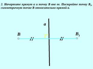 2. Начертите прямую а и точку В вне ее. Постройте точку В1, симметричную точк