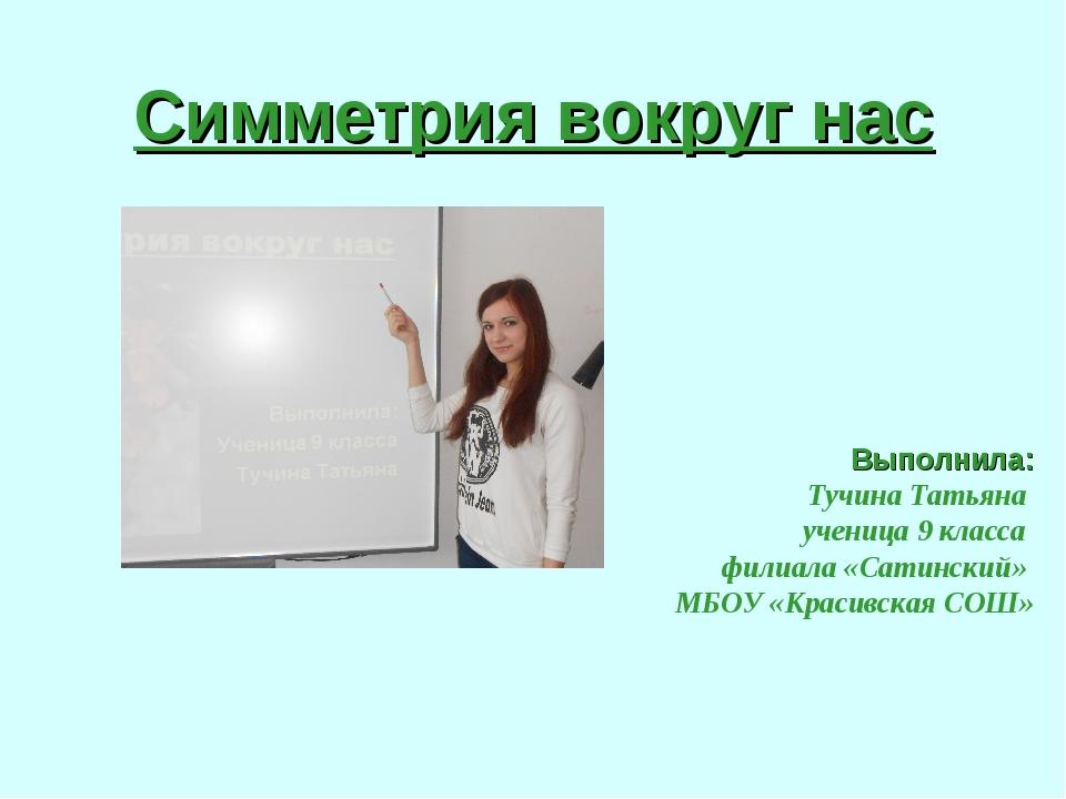Симметрия вокруг нас Выполнила: Тучина Татьяна ученица 9 класса филиала «Сати...